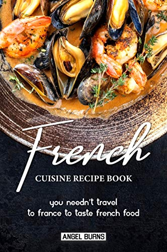 French Cuisine Recipe Book: You Needn't Travel to France to Taste French Food (English Edition)