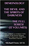 DEMONOLOGY THE DEVIL AND THE SPIRITS OF DARKNESS The FulL Series! (12 Volumes): EVIL SPIRITS A CATHOLIC VIEW History of the Devil & Demons, Demonic Oppression, ... Exorcism (The Demonology Series Book 5)