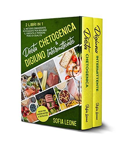 Dieta Chetogenica e Digiuno Intermittente: 2 Libri in 1: Il Metodo Dimagrante Potenziato per Ridurre il Girovita e Perdere Peso di Qualità   Inclusi 2 piani alimentari adattabili al tuo stile di vita