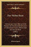 Der Wahre Staat: Vorlesungen Uber Abbruch Und Neubau Der Gesellschaft Gehalten Im Sommersemester 1920 An Der Universitat Wien (1921)