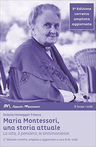 Maria Montessori, una storia attuale. La vita, il pensiero , le testimonianze
