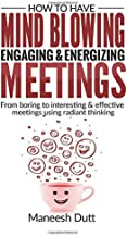 How to Have Mind Blowing, Engaging & Energizing Meetings: From Boring to Interesting and effective meetings using Radiant Thinking