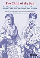 The Child of the Sun: Royal Fairy Tales and Essays by the Queens of Romania, Elisabeth - Carmen Sylva, 1843-1916 and Marie, 1875-1938 (Forschungsstelle Carmen Sylva Fuerstlich Wiedisches Archive)