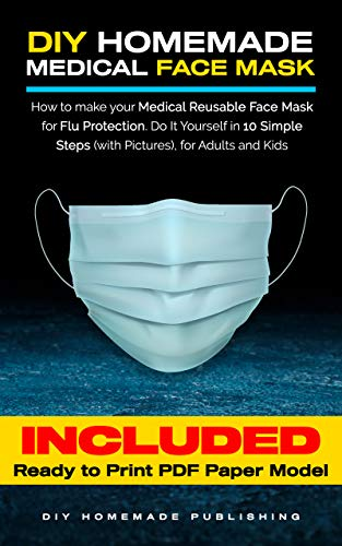 DIY HOMEMADE MEDICAL FACE MASK: How to Make Your Medical Reusable Face Mask for Flu Protection. Do It Yourself in 10 Simple Steps (with Pictures), for Adults and Kids [Update V1.02]