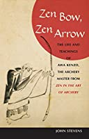 Zen Bow, Zen Arrow: The Life and Teachings of Awa Kenzo, the Archery Master from Zen in the Art of A rchery