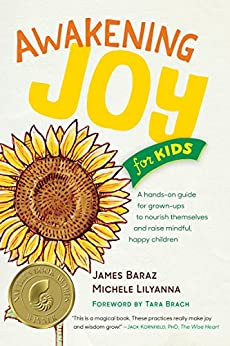 Awakening Joy for Kids: A Hands-On Guide for Grown-Ups to Nourish Themselves and Raise Mindful, Happy Children by [James Baraz, Michele Lilyanna]