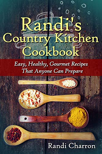 Randi's Country Kitchen Cookbook: Easy, Healthy, Gourmet Recipes That Anyone Can Prepare by [Randi Charron]