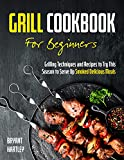 Grill Cookbook for Beginners: Grilling Techniques and Recipes to Try...