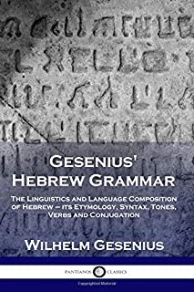Gesenius' Hebrew Grammar: The Linguistics and Language Composition of Hebrew – its Etymology, Syntax, Tones, Verbs and Conjugation