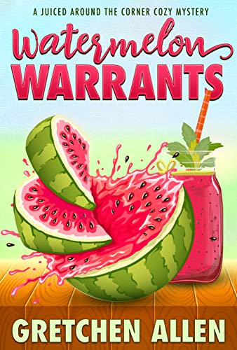 Watermelon Warrants (A Juiced Around The Corner Cozy Mystery Book 1) by [Gretchen Allen]