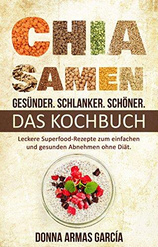 Chia Samen: Gesünder. Schlanker. Schöner. – DAS KOCHBUCH: Leckere Superfood-Rezepte zum einfachen und gesunden Abnehmen ohne Diät. (Chia Rezepte, Abnehmen ... Diät, Chia Samen, Clean Eating, Superfood)