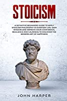 Stoicism: A Definitive Beginners Guide to Apply Stoicism Philosophy in Everyday Life. Gain Wisdom and Improve your Confidence, Resilience and Calmness to Discover the Modern Art of Happiness