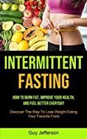 Intermittent Fasting: How To Burn Fat, Improve Your Health, And Feel Better Everyday (Discover The Way To Lose Weight Eating Your Favorite Food)
