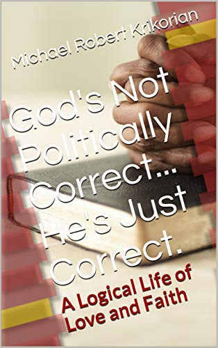 God's Not Politically Correct... He's Just Correct.: A Logical Life of Love and Faith (Michael Robert Krikorian Novels) (English Edition)