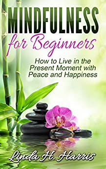 Mindfulness for Beginners: How to Live in the Present Moment with Peace and Happiness by [Linda Harris]