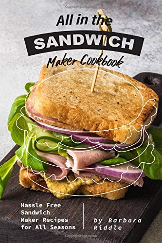 All in the Sandwich Maker Cookbook: Hassle Free Sandwich Maker Recipes for All Seasons