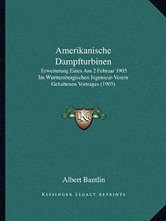 Amerikanische Dampfturbinen: Erweiterung Eines Am 2 Februar 1905 Im Wurttembergischen Ingenieur-Verein Gehaltenen Vortrage...