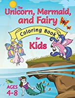 The Unicorn, Mermaid, and Fairy Coloring Book for Kids: (Ages 4-8) With Unique Coloring Pages!