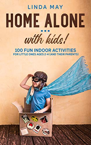 Home alone… with kids!: 100 Fun Indoor Activities for Little Ones Ages 2-4 (and Their Parents)