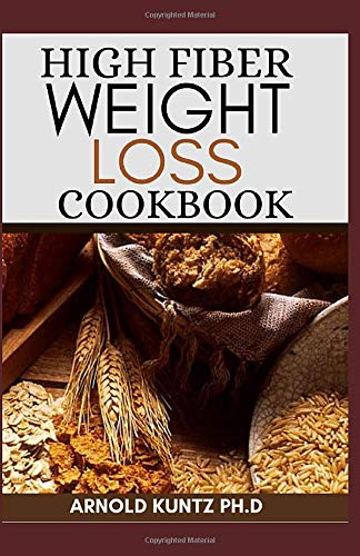 HIGH FIBER WEIGHT LOSS COOKBOOK: A PROFOUND GUIDE ON THE HIGH FIBER DIET, LOSING WEIGHT AND RESTORING YOUR HEALTH. INCLUDES SIMPLE AND BEST RECIPES