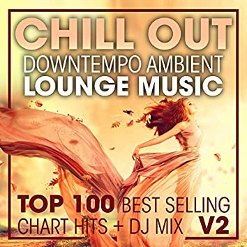 Chill Out Downtempo Ambient Lounge Music Top 100 Best Selling Chart Hits + DJ Mix V2