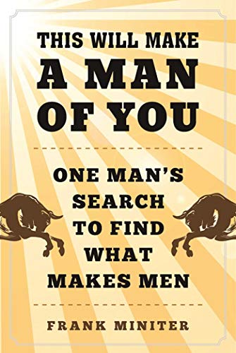 This Will Make a Man of You: One Man?s Search for Hemingway and Manhood in a Changing World (English Edition)