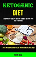 Ketogenic Diet: A Beginner's Guide to Lose Fat and Get Healthy With High-fat Foods (A Fast and Simple Guide to Lose Weight and Live Healthier)