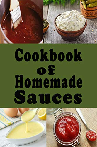 Cookbook of Homemade Sauces: A Cookbook Full of Ketchup, Barbecue, Tartar and Many Other Sauce Recipes (Dressings and Sauces 1) (English Edition)