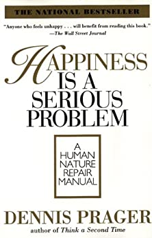 Happiness Is a Serious Problem: A Human Nature Repair Manual by [Dennis Prager]