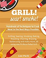 Grill! Sear! Smoke!: Hundreds of Techniques to Cook Meat in the Best Ways Possible- Grilling, Searing, Smoking, Baking, Roasting, Charring, Braising, Barbecuing and many more, all using one Pit Boss Pellet Grill