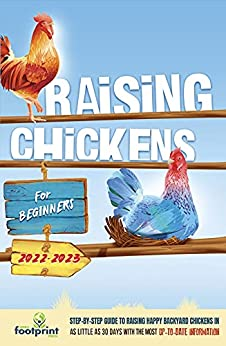Raising Chickens For Beginners 2022-2023: Step-By-Step Guide to Raising Happy Backyard Chickens In 30 Days With The Most Up-To-Date Information by [Small  Footprint Press]