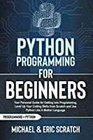 Python Programming for Beginners Color Version: Your Personal Guide for Getting into Programming, Level Up Your Coding Skills from Scratch and Use Python Like A Mother Language (Python Programming Language)