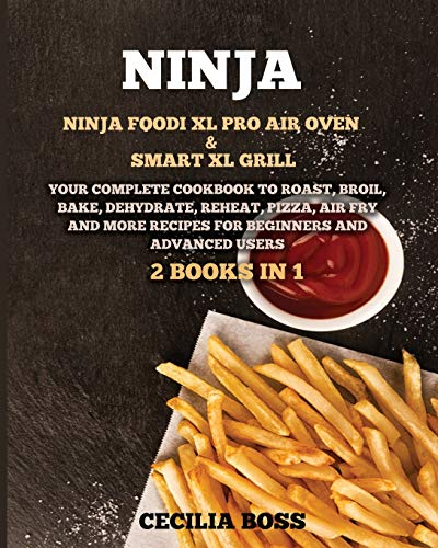 Ninja: 2 BOOKS IN 1: Ninja Foodi XL Pro Air Oven & Smart XL Grill. Your Complete Cookbook to Roast, Broil, Bake, Dehydrate, Reheat, Pizza, Air Fry and More Recipes for Beginners and Advanced Users