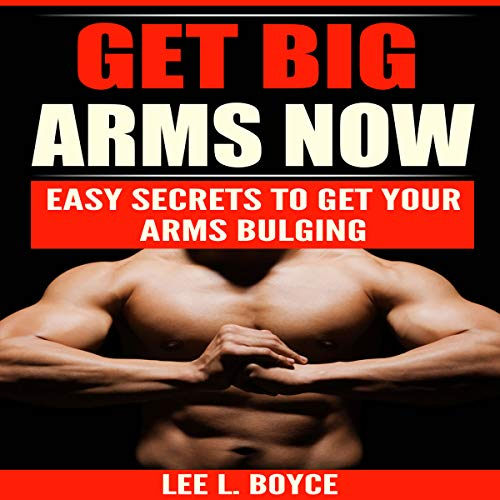 Get Big Arms Now: Easy Secrets to Get Your Arms Bulging cover art