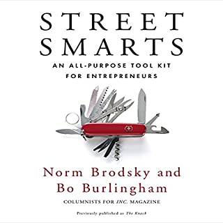Street Smarts     An All-Purpose Tool Kit for Entrepreneurs               Written by:                                                                                                                                 Norm Brodsky,                                                                                        Bo Burlingham                               Narrated by:                                                                                                                                 Sean Pratt                      Length: 10 hrs and 8 mins     11 ratings     Overall 4.6