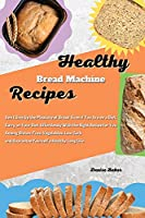 Healthy Bread Machine Recipes: Don't Give Up the Pleasure of Bread Even if You Are on a Diet. Carry on Your Diet Effortlessly With the Right Recipe for You Among Gluten-Free, Vegetables, Low Carb and Guarantee Yourself a Healthy Long Life