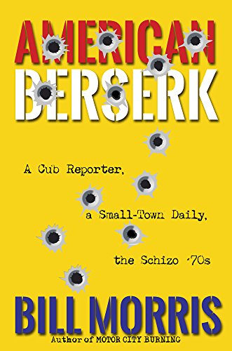 American Berserk: A Cub Reporter, a Small-Town Daily, the Schizo '70s (English Edition)