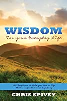 Wisdom for Your Everyday Life: 160 Devotions to Help You Live a Life That's Impactful and Fulfilling