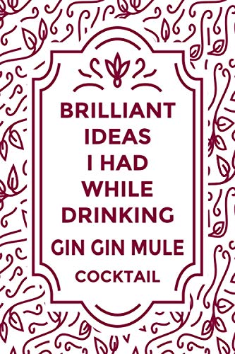 """Brilliant Ideas I Had While Drinking GIN GIN MULE cocktail: Journal For GIN GIN MULE cocktail Lovers   Amazing Gift for GIN GIN MULE cocktail Lovers   ... """"6x9"""" Notebook   110 Pages  """