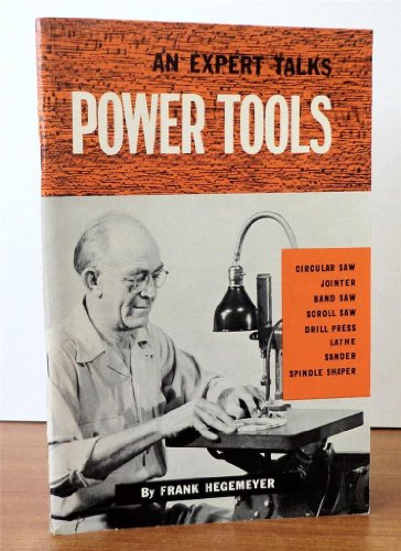 An Expert Talks Power Tools: Circular Saw, Jointer, Band Saw, Scroll Saw, Drill Press, Lathe, Sander and Spindle Shaper