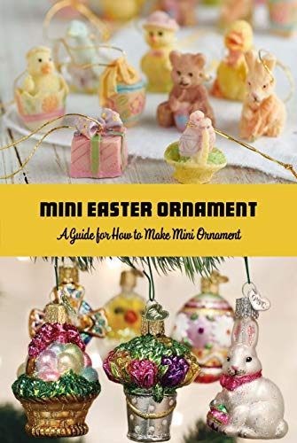 Mini Easter Ornament: A Guide for How to Make Mini Ornament: Step by Step Guide to Make Mini Ornaments