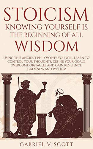 Stoicism: Knowing Yourself is the Beginning of All Wisdom: Using This Ancient Philosophy You Will Learn to Control Your Thoughts, Define Your Goals,Overcome Obstacles And Gain Resilience and Calmness