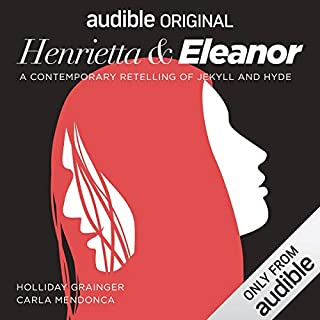 Henrietta & Eleanor: A Retelling of Jekyll and Hyde     An Audible Original Drama              By:                                                                                                                                 Robert Louis Stevenson,                                                                                        Libby Spurrier - dramatist                               Narrated by:                                                                                                                                 Holliday Grainger,                                                                                        Clive Mantle,                                                                                        Carla Mendonça,                   and others                 Length: 2 hrs and 50 mins     18 ratings     Overall 4.3