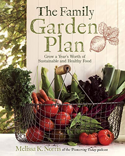 The Family Garden Plan: Grow a Year's Worth of Sustainable and Healthy Food by [Melissa K. Norris]