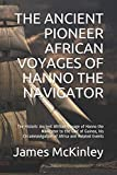 THE ANCIENT PIONEER AFRICAN VOYAGES OF HANNO THE NAVIGATOR: The Historic Ancient African Voyage of Hanno the Navigator to the Gulf of Guinea, his Circumnavigation of Africa and Related Events