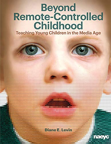 Beyond Remote-Controlled Childhood: Teaching Children in the Media Age (Naeyc)
