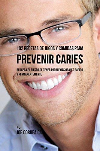 102 Recetas de Jugos y Comidas Para Prevenir Caries: Reduzca El Riesgo De Tener Problemas Orales Rápido y Permanentemente