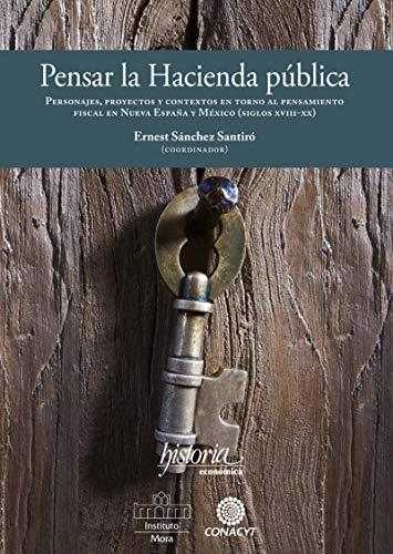 Pensar la Hacienda pública.: Personajes, proyectos y contextos en torno al pensamiento fiscal en Nueva España y México (siglos XV eBook: Ernest Sánchez Santiró: Amazon.es: Tienda Kindle