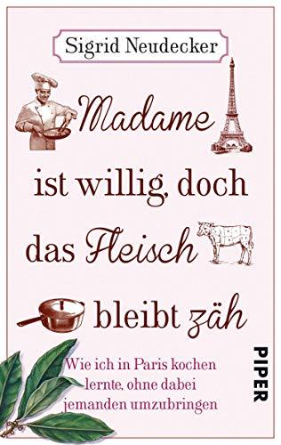 Madame ist willig, doch das Fleisch bleibt zäh: Wie ich in Paris kochen lernte, ohne dabei jemanden umzubringen (German Edition)