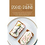 Bread Baking Recipes Cookbook: A Complete Guide with No-Fuss Recipes for Your Oster, Zojirushi, Sunbeam, Cuisinart, Secura, KBS and All Bread Makers
